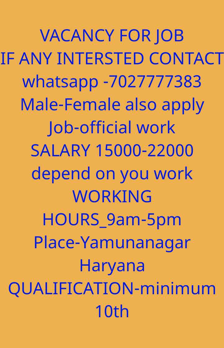 📰नौकरी समाचार - VACANCY FOR JOB IF ANY INTERSTED CONTACT whatsapp - 7027777383 Male - Female also apply Job - official work SALARY 15000 - 22000 depend on you work WORKING HOURS _ 9am - 5pm Place - Yamunanagar Haryana QUALIFICATION - minimum 10th - ShareChat