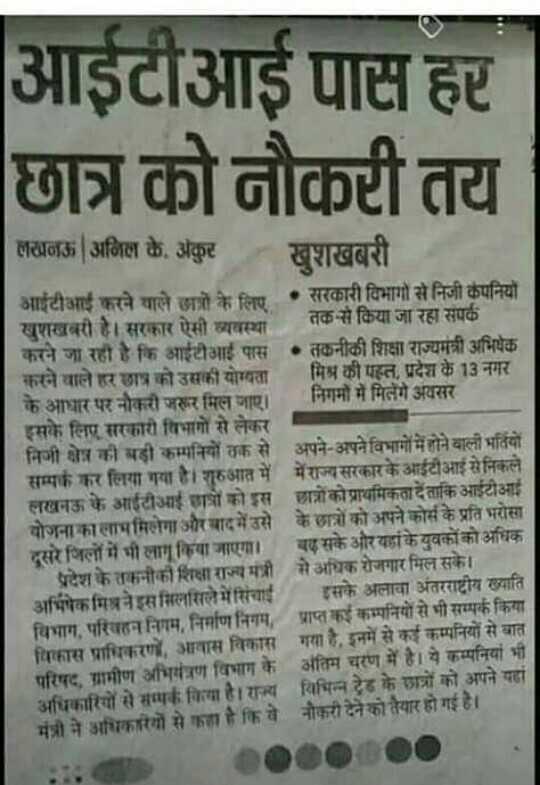 📰न्यूज पेपर कात्रण - आईटीआई पास हट छात्र को नौकटी तय लखनऊ   अनिल के अकुट खुशखबरी आईटीआई करने वाले छात्रों के लिए । सरकारी विभागों से निजी कंपनियों सुशखबरी है । सरकार ऐसी व्यवस्था । तक - से किया जा रहा संपर्क करने जा रही है कि आईटीआई पास • तकनीकी शिक्षा राज्यमंत्री अभिषेक करने वाले हर छात्र को उसकी योग्यता । मिश्र की पस्त , प्रदेश के 13 नगर । निगमों में मिलेंगे अवसर के आधार पर नौकरी जरुर मिल जाए । इसके लिए सरकारी विभागों से लेकर । निजी क्षेत्र की बड़ी कम्पनियों तक से अपने - अपने विभागों में होने वाली भर्तियों । सम्पर्क कर लिया गया है । शुरुआत में में राज्य सरकार के आईटीआई से निकले । लखनऊ के आईटीआई छात्रों को इस छात्रों को प्राथमिकता दें ताकि आईटीआई । योजना का लाभ मिलेगा और बाद में उसे के छात्रों को अपने कोर्स के प्रति भरोसा दूसरे जिलों में भी लागू किया जाए । एसके और यहांके युवकों को अधिक प्रदेश के रानीकी शिक्षा राज्यमंत्री से अधिक रोजगार मिल सके । अभिषेक गिवने इस सिलसिले में सिंचाई इसके अलावा अंतरराष्ट्रीय ख्याति कम्पनियों से भी सम्पर्क किया विभाग , परिवहन निगम , निर्माण निगम , प्राप्त विकास प्राधिकरण , आवास विकास गया है . इनमें से कई कम्पनियों से बात अंतिम चरण में है । ये कम्पनियां भी परिषद , ग्रामीण आभत्रण विभाग के अधिकारियों से संगक विया है । राज्य विभिन्न ट्रेड के छात्रों को अपने यहां मंत्री ने अधिकारियों से कहा है कि वे नौकरी देने को तैयार हो गई है । - ShareChat
