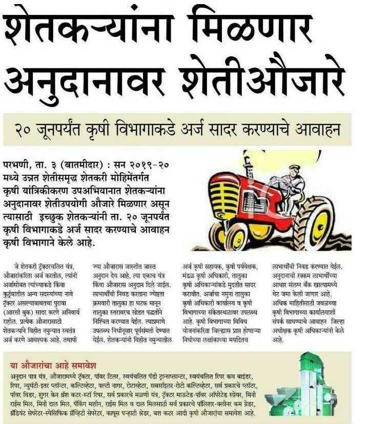 📰न्यूज पेपर कात्रण - शेतक - यांना मिळणार । अनुदानावर शेतीऔजारे २० जूनपर्यंत कृषी विभागाकडे अर्ज सादर करण्याचे आवाहन I परभणी , ता . ३ ( बातमीदार ) : सन २०१९ - २० मध्ये उन्नत शेतीसमृद्ध शेतकरी मोहिमेंतर्गत कृषी यांत्रिकीकरण उपअभियानात शेतक - यांना अनुदानावर शेतीउपयोगी औजारे मिळणार असून त्यासाठी इच्छुक शेतक - यांनी ता . २० जूनपर्यंत कृषी विभागाकडे अर्ज सादर करण्याचे आवाहन कृषी विभागाने केले आहे . जे शेतकरी ट्रॅक्टरचलित यंत्र , औजारांकरिता अर्ज करतील , त्यांनी अर्जासोबत त्यांच्याकडे किंवा । कुटुंबातील अन्य सदस्यांच्या नावे ट्रॅक्टर असल्याबाबतचा पुरावा ( आरसी बुक ) सादर करणे अनिवार्य राहील . प्रत्येक औजारासाठी शेतक - यांने विहीत नमुन्यात स्वतंत्र अर्ज करणे आवश्यक आहे . तथापी ज्या औजारास जास्तीत जास्त अर्ज कृषी सहायक , कृषी पर्यवेक्षक ,   लाभार्थीची निवड करण्यात येईल ,   अनुदान देय आहे , त्या एकाच यंत्र मंडळ कृषी अधिकारी , तालुका अनुदानाची रक्कम लाभार्थीच्या किंवा औजारास अनुदान दिले जाईल . । कृषी अधिका - यांकडे मुदतीत सादर आधार संलग्न बँक खात्यामध्ये लाभार्थीची निवड करताना ज्येष्ठता करावीत . अर्जाचा नमुना तालुका थेट जमा केली जाणार आहे . क्रमवारी तालुका हा घटक मानून कृषी अधिकारी कार्यालय व कृषी अधिक माहितीसाठी जवळच्या तालुका स्तरावरच सोडत पद्धतीने विभागाच्या संकेतस्थळावर उपलब्ध कृषी विभागाच्या कार्यालयाशी निश्चित करण्यात येईल . त्याप्रमाणे आहे . कृषी विभागाच्या विविध संपर्क साधण्याचे आवाहून जिल्हा उपलब्ध निधोनूसार पूर्वसंमती देण्यात योजनांकरिता जिल्ह्यास प्राप्त होणा - या अधीक्षक कृषी अधिका - यांनी केले येईल . शेतक - यांनी विहीत नमुन्यातील निधीच्या लक्षांकाच्या मर्यादेतच आहे . या औजारांचा आहे समावेश अनुदान पात्र यंत्र , औजारामध्ये ट्रॅक्टर , पॉवर टिलर , स्वयंचलित पॅडी ट्रान्सप्लान्दर , स्वयंचलित रिपर कम बाइंडर , रिपर , न्युमंटी - इतर फ्लॉन्टर , कल्टिव्हेटर , पल्टी नागर , रोटाव्हेटर , सबसॉइलर - रोटो कल्टिव्हेटर , सर्व प्रकारचे प्लॉटर , पॉवर विडर , शुगर केन भ्रंश कटर - स्टॉ रिपर , सर्व प्रकारचे मळणी यंत्र , ट्रॅक्टर माऊटेड - पॉवर ऑपरेटेड स्प्रेयर , मिनी राईस मिल , मिनी दाल मिल , पॅकिंग मशीन , राईस मिल व दाल मिलसाठी सर्व प्रकारचे पॉलिशर - क्लीनर कम ग्रेडर , ग्रेडियंट सेपरेटर 
