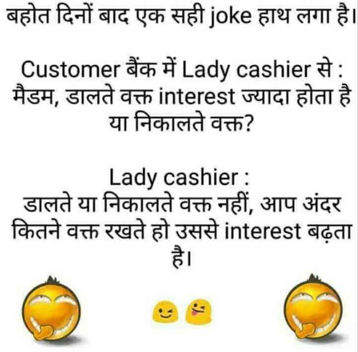 😄 पति पत्नी जोक्स - बहोत दिनों बाद एक सही joke हाथ लगा है । . . _ _ _ _ Customer बैंक में Lady cashier से : मैडम , डालते वक्त interest ज्यादा होता है या निकालते वक्त ? Lady cashier : डालते या निकालते वक्त नहीं , आप अंदर कितने वक्त रखते हो उससे interest बढ़ता - ShareChat