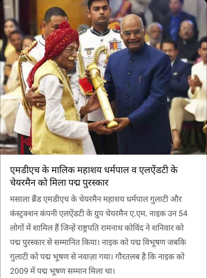 पद्म पुरस्कार 2019 - एमडीएच के मालिक महाशय धर्मपाल व एलऐंडटी के चेयरमैन को मिला पद्म पुरस्कार मसाला बैंड एमडीएच के चेयरमैन महाशय धर्मपाल गुलाटी और कंस्ट्रक्शन कंपनी एलऐंडटी के ग्रुप चेयरमैन ए . एम . नाइक उन 54 लोगों में शामिल हैं जिन्हें राष्ट्रपति रामनाथ कोविंद ने शनिवार को पद्म पुरस्कार से सम्मानित किया । नाइक को पद्म विभूषण जबकि गुलाटी को पद्म भूषण से नवाज़ा गया । गौरतलब है कि नाइक को 2009 में पद्म भूषण सम्मान मिला था । - ShareChat