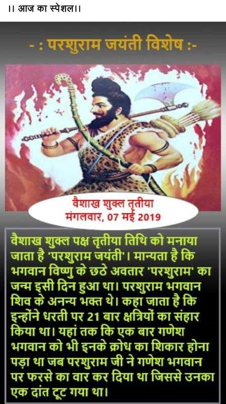 🙏 परशुराम जयंती -       आज का स्पेशल । । - : परशुराम जयंती विशेष : वैशाख शुक्ल तृतीया मंगलवार , 07 मई 2019 वैशाख शुक्ल पक्ष तृतीया तिथि को मनाया जाता है ' परशुराम जयंती । मान्यता है कि भगवान विष्णु के छठे अवतार ' परशुराम ' का जन्म इसी दिन हुआ था । परशुराम भगवान शिव के अनन्य भक्त थे । कहा जाता है कि इन्होंने धरती पर 21 बार क्षत्रियों का संहार । किया था । यहां तक कि एक बार गणेश भगवान को भी इनके क्रोध का शिकार होना पड़ा था जब परशुराम जी ने गणेश भगवान पर फरसे का वार कर दिया था जिससे उनका एक दांत टूट गया था । - ShareChat