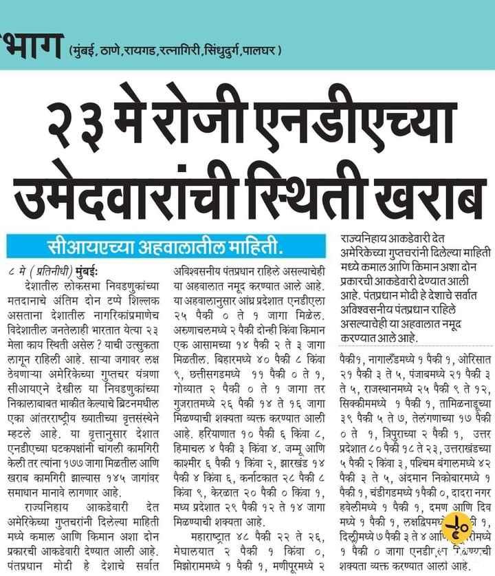 🗞पश्चिम बंगालमध्ये हिंसाचार - ( मुंबई , ठाणे , रायगड , रत्नागिरी , सिंधुदुर्ग , पालघर ) | २३ मे रोजी एनडीएच्या उमेदवारांची स्थिती खराब राज्यनिहाय आकडेवारी देत सीआयएच्या अहवालातील माहिती . अमेरिकेच्या गुप्तचरांनी दिलेल्या माहिती | ८ मे ( प्रतिनीधी ) मुंबईः अविश्वसनीय पंतप्रधान राहिले असल्याचेही मध्ये कमाल आणि किमान अशा दोन | देशातील लोकसभा निवडणुकांच्या या अहवालात नमूद करण्यात आले आहे . या प्रकारची आकडेवारी देण्यात आली । मतदानाचे अंतिम दोन टप्पे शिल्लक या अहवालानुसार आंध्र प्रदेशात एनडीएला । आहे . पंतप्रधान मोदी हे देशाचे सर्वात असताना देशातील नागरिकांप्रमाणेच २५ पैकी ० ते १ जागा मिळेल . अविश्वसनीय पंतप्रधान राहिले विदेशातील जनतेलाही भारतात येत्या २३ अरुणाचलमध्ये २ पैकी दोन्ही किंवा किमान असल्याचेही या अहवालात नमूद मेला काय स्थिती असेल ? याची उत्सुकता एक आसामच्या १४ पैकी २ ते ३ जागा करण्यात आले आहे . लागून राहिली आहे . साया जगावर लक्ष मिळतील . बिहारमध्ये ४० पैकी ८ किंवा पैकी१ , नागालँडमध्ये १ पैकी १ , ओरिसात ठेवणाच्या अमेरिकेच्या गुप्तचर यंत्रणा ९ , छत्तीसगडमध्ये ११ पैकी ० ते १ , २१ पैकी ३ ते ५ , पंजाबमध्ये २१ पैकी ३ सीआयएने देखील या निवडणुकांच्या गोव्यात २ पैकी ० ते १ जागा तर ते ५ , राजस्थानमध्ये २५ पैकी ९ ते १२ , निकालाबाबत भाकीत केल्याचे ब्रिटनमधील गुजरातमध्ये २६ पैकी १४ ते १६ जागा सिक्कीममध्ये १ पैकी १ , तामिळनाडूच्या एका आंतरराष्ट्रीय ख्यातीच्या वृत्तसंस्थेने मिळण्याची शक्यता व्यक्त करण्यात आली ३९ पैकी ५ ते ७ , तेलंगणाच्या १७ पैकी म्हटले आहे . या वृत्तानुसार देशात आहे . हरियाणात १० पैकी ६ किंवा ८ , ० ते १ , त्रिपुराच्या २ पैकी १ , उत्तर एनडीएच्या घटकपक्षांनी चांगली कामगिरी हिमाचल ४ पैकी ३ किंवा ४ . जम्मू आणि प्रदेशात ८० पैकी १८ ते २३ , उत्तराखंडच्या केली तर त्यांना १७७ जागा मिळतील आणि काश्मीर ६ पैकी १ किंवा २ , झारखंड १४ ५ पैकी २ किंवा ३ , पश्चिम बंगालमध्ये ४२ खराब कामगिरी झाल्यास १४५ जागांवर पैकी ४ किंवा ६ , कर्नाटकात २८ पैकी ८ पैकी ३ ते ५ , अंदमान निकोबारमध्ये १ समाधान मानावे लागणार आहे . किंवा ९ , केरळात २० पैकी ० किंवा १ , पैकी १ , चंडीगडमध्ये १पैकी ० , दादरा नगर राज्यनिहाय आकडेवारी देत मध्य प्रदेशात २९ पैकी १२ ते १४ जागा हवेलीमध्ये १ पैकी १ , दमण आणि दिव अम