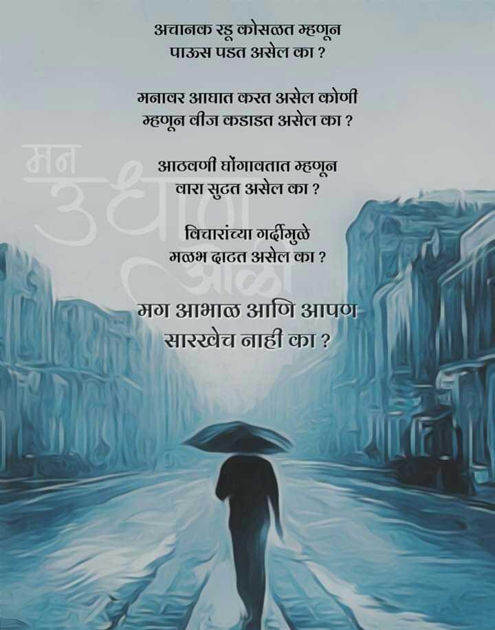 ⛈पाऊस कविता - अचानक रडू कोसळत म्हणून पाऊस पडत असेल का ? मनावर आघात करत असेल कोणी म्हणून वीज कडाडत असेल का ? आठवणी घोंगावतात म्हणून वारा सुटत असेल का ? विचारांच्या गर्दीमुळे मळभ ढाढत असेल का ? मग आभाळ आणि आपण सारखेच नाही का ? - ShareChat