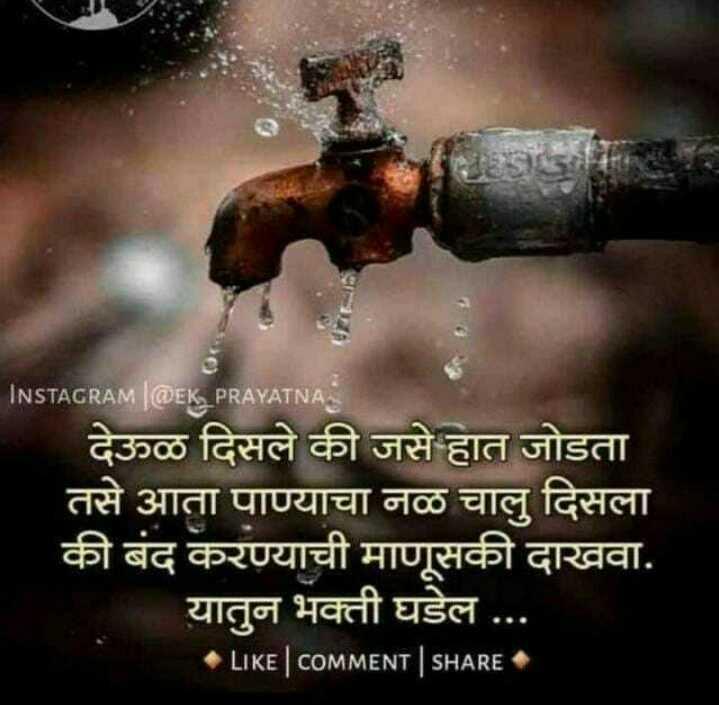 पानी टंचाई - INSTAGRAM | @ EK _ PRAYATNA देऊळ दिसले की जसे हात जोडता तसे आता पाण्याचा नळ चालु दिसला की बंद करण्याची माणूसकी दाखवा . यातुन भक्ती घडेल . . . LIKE | coMMENT | SHARE - ShareChat