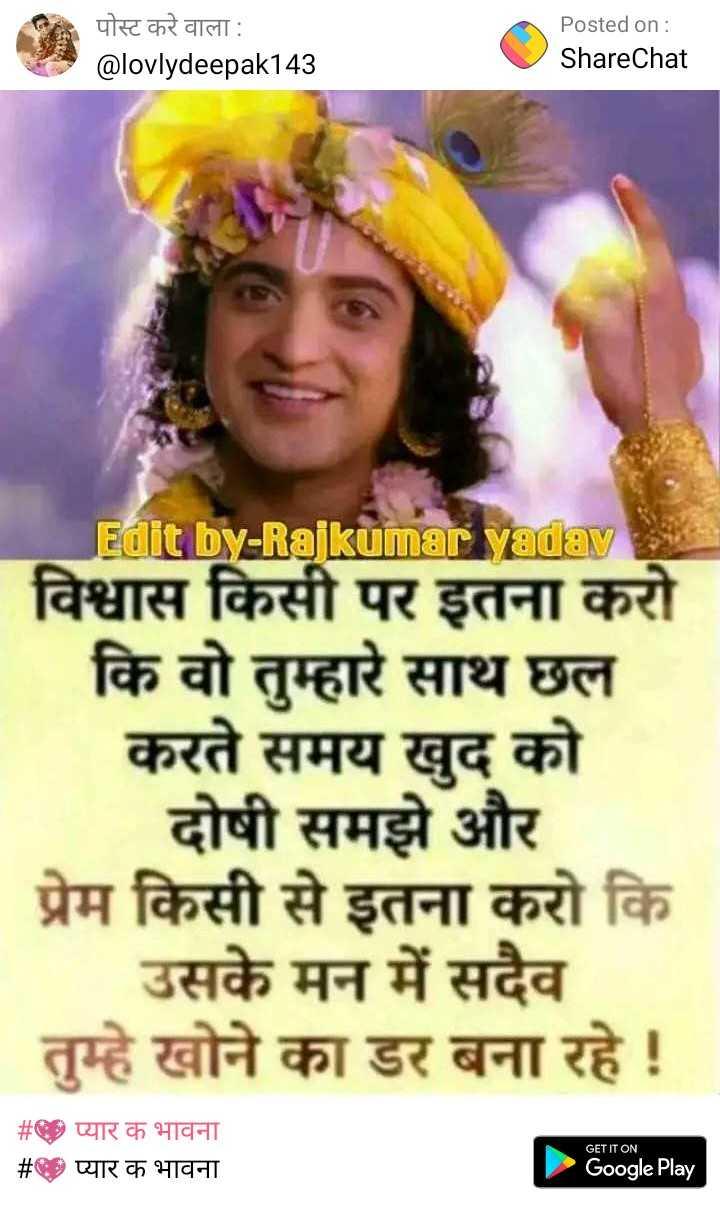 💖प्यार क भावना - पोस्ट करे वाला : @ lovlydeepak143 Posted on : ShareChat Edit by - Rajkumar yadav विश्वास किसी पर इतना करो । कि वो तुम्हारे साथ छल करते समय खुद को दोषी समझे और | प्रेम किसी से इतना करो कि | उसके मन में सदैव । तुम्हे खोने का डर बना रहे ! # प्यार क भावना # प्यार क भावना GET IT ON Google Play - ShareChat
