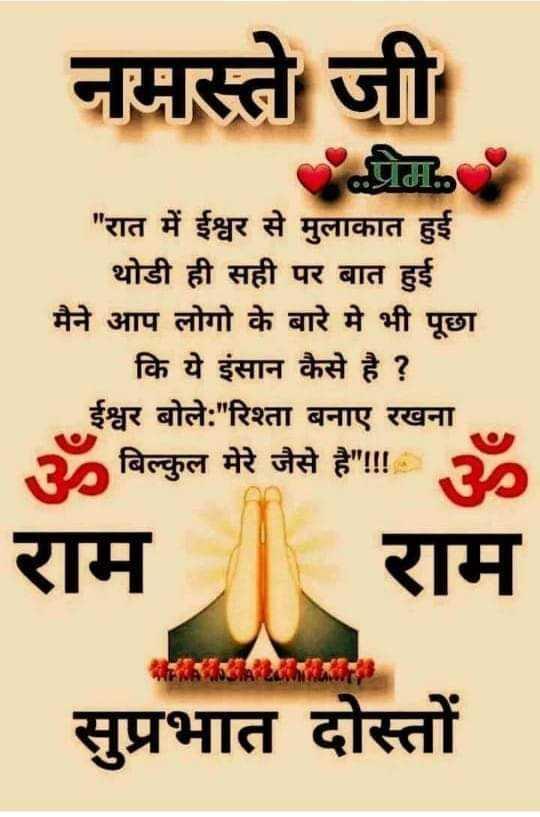 🙏🏼 प्रार्थना - | नमस्ते जी प्र . रात में ईश्वर से मुलाकात हुई थोडी ही सही पर बात हुई मैने आप लोगो के बारे में भी पूछा कि ये इंसान कैसे है ? ईश्वर बोले : रिश्ता बनाए रखना ॐ बिल्कुल मेरे जैसे है ! ! ॐ राम राम सुप्रभात दोस्तों - ShareChat