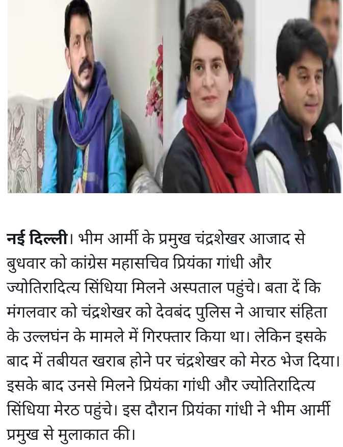 प्रियंका गांधी पहुंचीं मेरठ - नई दिल्ली । भीम आर्मी के प्रमुख चंद्रशेखर आजाद से बुधवार को कांग्रेस महासचिव प्रियंका गांधी और ज्योतिरादित्य सिंधिया मिलने अस्पताल पहुंचे । बता दें कि मंगलवार को चंद्रशेखर को देवबंद पुलिस ने आचार संहिता के उल्लघंन के मामले में गिरफ्तार किया था । लेकिन इसके बाद में तबीयत खराब होने पर चंद्रशेखर को मेरठ भेज दिया । इसके बाद उनसे मिलने प्रियंका गांधी और ज्योतिरादित्य सिंधिया मेरठ पहुंचे । इस दौरान प्रियंका गांधी ने भीम आर्मी प्रमुख से मुलाकात की । - ShareChat
