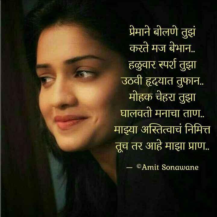 प्रेमरंग स्टेटस - प्रेमाने बोलणे तुझं करते मज बेभान . . हळुवार स्पर्श तुझा उठवी हृदयात तुफान . . मोहक चेहरा तुझा घालवतो मनाचा ताण . . माझ्या अस्तित्वाचं निमित्त तूच तर आहे माझा प्राण . . – © Amit Sonawane - ShareChat