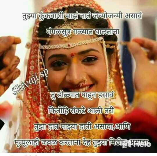 🌹प्रेमरंग - तुझ्या कुंकवाशी माझ नाती जन्मोजन्मी असावं मंगळसुत्र गळ्यात घालताना Shivaji sp तुडोळ्यात पाहून हसावं मा कितीहि संकटे आली तरी तुझा हात माझ्या हाती असावा , आणि मृत्यूलाही जवळ करताना देह तुझ्या मिठीत असावा . - ShareChat