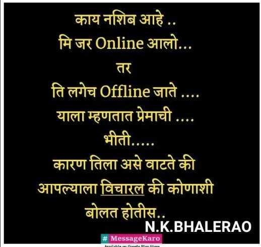 🌹प्रेमरंग - काय नशिब आहे . . मि जर Online आलो . . . ति लगेच Offline जाते याला म्हणतात प्रेमाची . . . . भीती . . . . . कारण तिला असे वाटते की आपल्याला विचारल की कोणाशी बोलत होतीस . . N . K . BHALERAO # MessageKaro - ShareChat