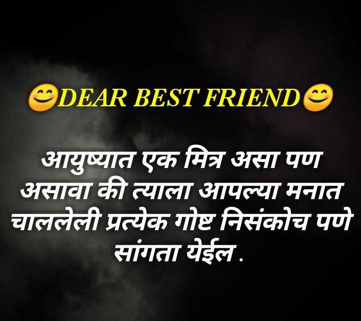 💗प्रेम / मैत्री स्टेट्स - DEAR BEST FRIEND O आयुष्यात एक मित्र असा पण ' असावा की त्याला आपल्या मनात चाललेली प्रत्येक गोष्ट निसंकोच पणे सांगता येईल . - ShareChat