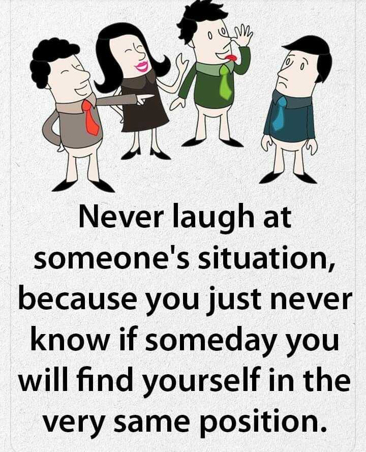 प्रेरणादाक - o em Du Never laugh at someone ' s situation , because you just never know if someday you will find yourself in the very same position . - ShareChat