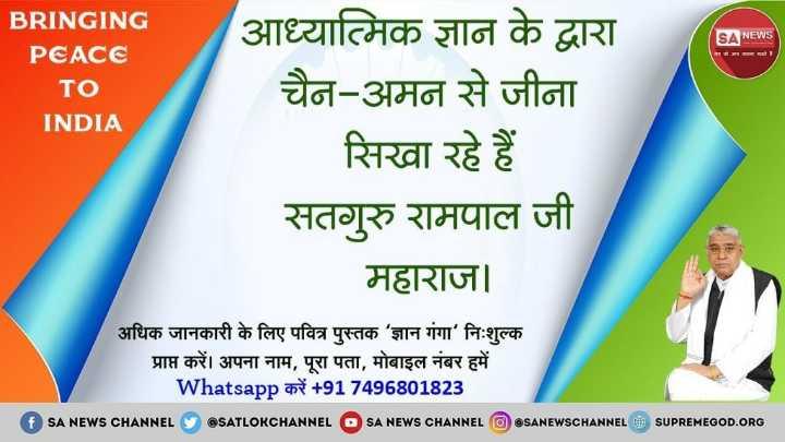 🙏 प्रेरणादायक विचार - SA NEWS BRINGING PEACE TO INDIA आध्यात्मिक ज्ञान के द्वारा चैन - अमन से जीना सिखा रहे हैं सतगुरु रामपाल जी महाराज । अधिक जानकारी के लिए पवित्र पुस्तक ' ज्ञान गंगा ' निःशुल्क प्राप्त करें । अपना नाम , पूरा पता , मोबाइल नंबर हमें Whatsapp करें + 917496801823 SA NEWS CHANNEL @ SATLOKCHANNEL SA NEWS CHANNEL OSANEWSCHANNEL & SUPREMEGOD . ORG - ShareChat