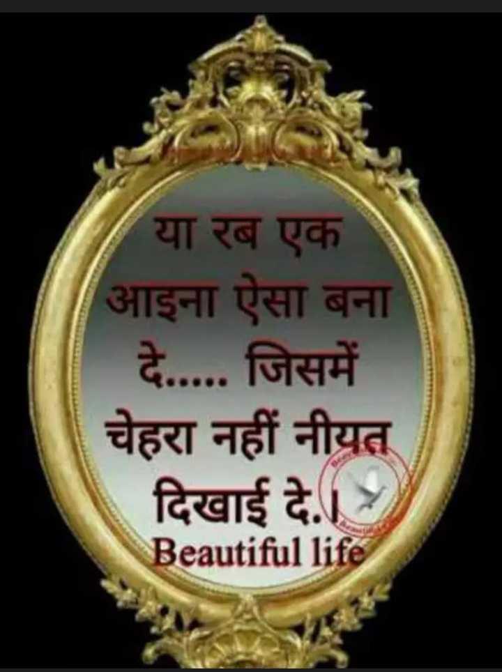 🙏 प्रेरणादायक विचार - या रब एक आइना ऐसा बना दे . . . . . जिसमें चेहरा नहीं नीयत दिखाई दे . Beautiful life - ShareChat
