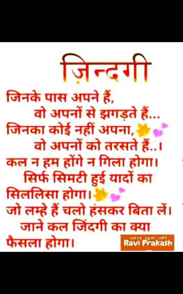 🙏 प्रेरणादायक विचार - ज़िन्दगी जिनके पास अपने हैं , वो अपनों से झगड़ते हैं . . . जिनका कोई नहीं अपना , वो अपनों को तरसते हैं . . । कल न हम होंगे न गिला होगा । सिर्फ सिमटी हुई यादों का सिललिसा होगा । जो लम्हे हैं चलो हंसकर बिता लें । जाने कल जिंदगी का क्या फैसला होगा । जयजी , Ravi Prakash - ShareChat