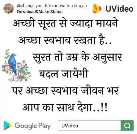 🙏 प्रेरणादायक विचार - @ change your life motivation slogan Download & Make Status UVideo अच्छी सूरत से ज्यादा मायने अच्छा स्वभाव रखता है . . सुरत तो उम्र के अनुसार बदल जायेगी पर अच्छा स्वभाव जीवन भर आप का साथ देगा . . ! ! Google Play Video a - ShareChat