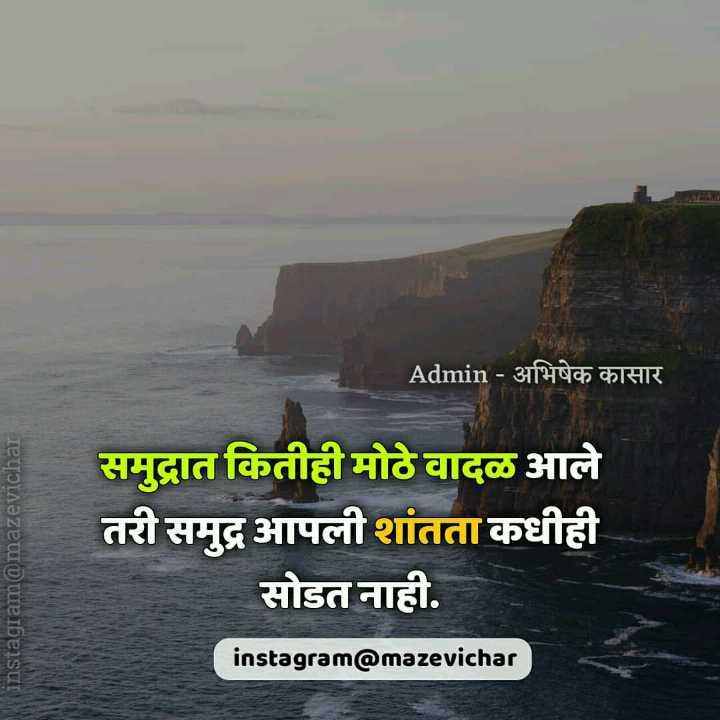 🙏प्रेरणादायक / सुविचार - ' Admin - अभिषेक कासार instagram @ mazevichar _ _ _ समुद्रात कितीही मोठे वादळ आले तरी समुद्र आपली शांतता कधीही सोडत नाही . instagram @ mazevichar - ShareChat