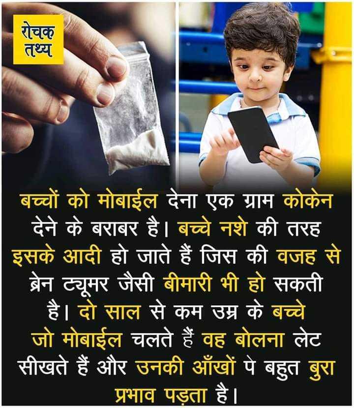 🙏प्रेरणादायक / सुविचार - रोचक तथ्य बच्चों को मोबाईल देना एक ग्राम कोकेन देने के बराबर है । बच्चे नशे की तरह इसके आदी हो जाते हैं जिस की वजह से ब्रेन ट्यूमर जैसी बीमारी भी हो सकती ' है । दो साल से कम उम्र के बच्चे _ _ जो मोबाईल चलते हैं वह बोलना लेट सीखते हैं और उनकी आँखों पे बहुत बुरा प्रभाव पड़ता है । - ShareChat