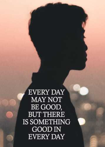 🙏प्रेरणादायक / सुविचार - EVERY DAY MAY NOT BE GOOD , BUT THERE IS SOMETHING GOOD IN EVERY DAY - ShareChat