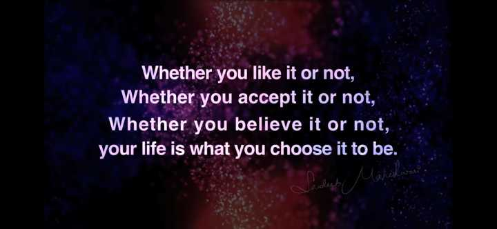 🙏प्रेरणादायक / सुविचार - Whether you like it or not , Whether you accept it or not , Whether you believe it or not , your life is what you choose it to be . - ShareChat