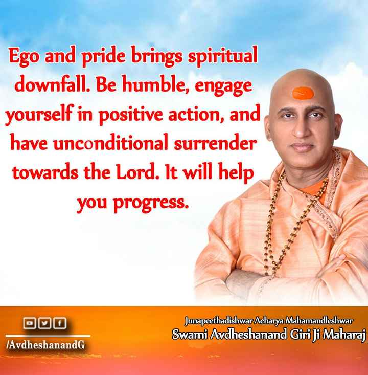 👍प्रेरणादायक- Motivation✌ - Ego and pride brings spiritual downfall . Be humble , engage yourself in positive action , and have unconditional surrender towards the Lord . It will help you progress . b323 Junapeethadishwar Acharya Mahamandleshwar Swami Avdheshanand Giri Ji Maharaj ( AvdheshanandG - ShareChat