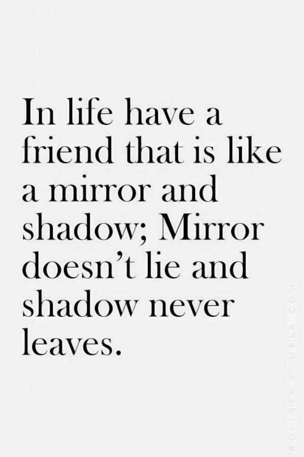 🙏प्रेरणादायक - In life have a friend that is like a mirror and shadow ; Mirror doesn ' t lie and shadow never leaves . - ShareChat