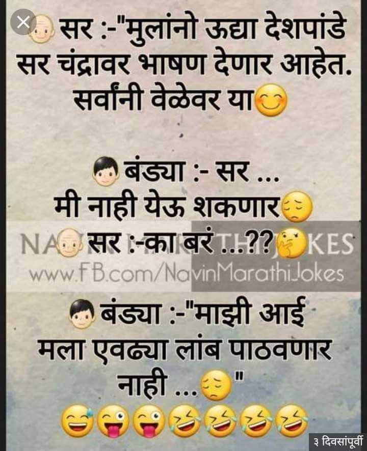 😹फनी जोक्स - सर : - मुलांनो ऊद्या देशपांडे सर चंद्रावर भाषण देणार आहेत . सर्वांनी वेळेवर या 2 बंड्या : - सर , मी नाही येऊ शकणार : NA . सर : - का बरं ? ? KES www . FB . com / Navin Marathi Jokes बंड्या : - माझी आई मला एवढ्या लांब पाठवणार नाही . . . ३ दिवसांपूर्वी - ShareChat