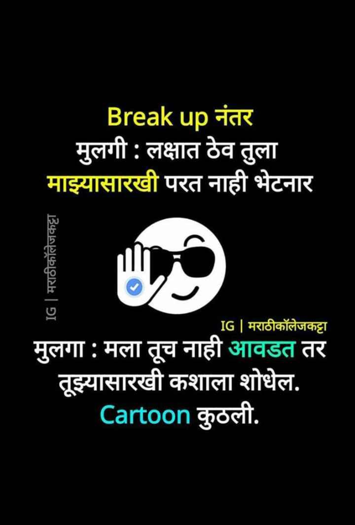 😹फनी जोक्स - Break up नंतर मुलगी : लक्षात ठेव तुला माझ्यासारखी परत नाही भेटनार IG | मराठीकॉलेजकट्टा IG | मराठीकॉलेजकट्टा मुलगा : मला तूच नाही आवडत तर तूझ्यासारखी कशाला शोधेल . Cartoon कुठली . - ShareChat