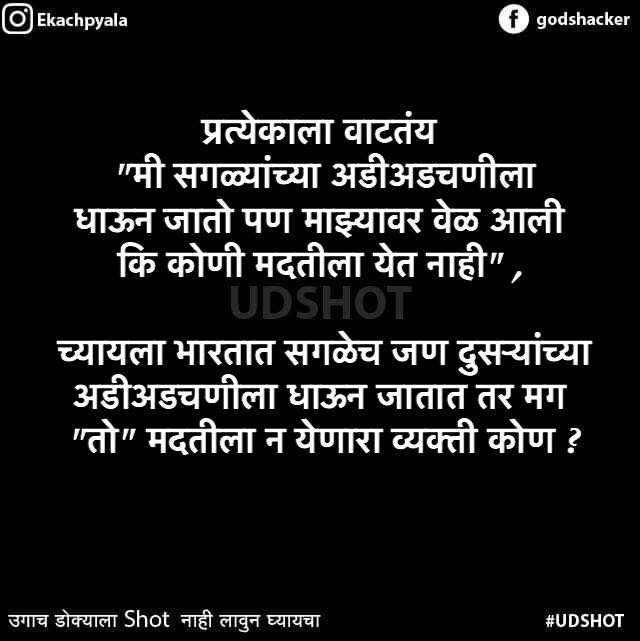 😹फनी जोक्स - Ekachpyala f godshacker प्रत्येकाला वाटतंय मी सगळ्यांच्या अडीअडचणीला धाऊन जातो पण माझ्यावर वेळ आली कि कोणी मदतीला येत नाही , UDSHOT च्यायला भारतात सगळेच जण दुसऱ्यांच्या अडीअडचणीला धाऊन जातात तर मग तो मदतीला न येणारा व्यक्ती कोण ? उगाच डोक्याला Shot नाही लावुन घ्यायचा # UDSHOT - ShareChat