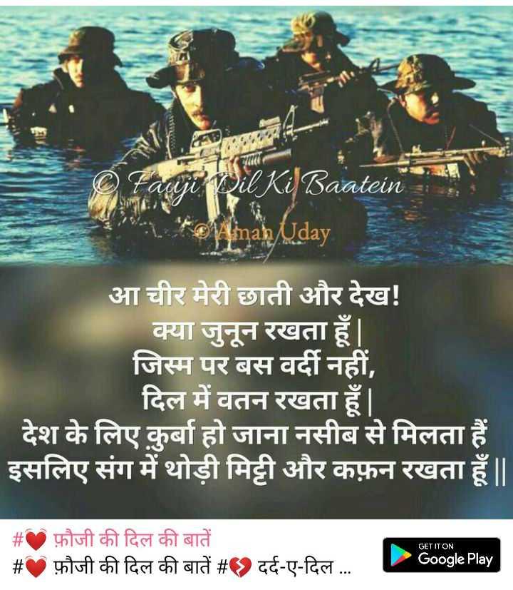 💓 फ़ौजी की दिल की बातें - Faciji il Ki ] Baatein * © Minan Uday आ चीर मेरी छाती और देख ! क्या जुनून रखता हूँ | जिस्म पर बस वर्दी नहीं , दिल में वतन रखता हूँ । देश के लिए कुर्बा हो जाना नसीब से मिलता हैं इसलिए संग में थोड़ी मिट्टी और कफ़न रखता हूँ | | GET IT ON _ _ # फ़ौजी की दिल की बातें _ _ # फ़ौजी की दिल की बातें # दर्द - ए - दिल . . . Google Play | - ShareChat