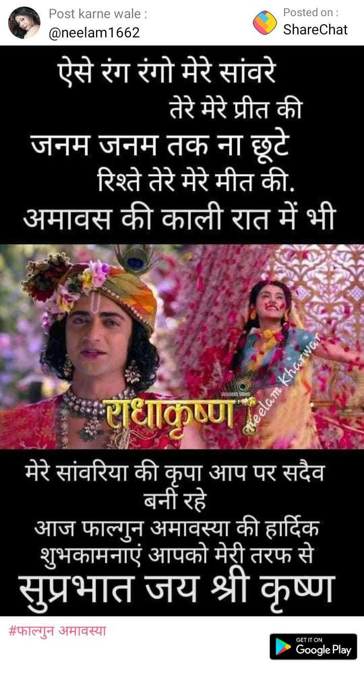 फाल्गुन अमावस्या - Post karne wale : @ neelam1662 Posted on : ShareChat ऐसे रंग रंगो मेरे सांवरे | तेरे मेरे प्रीत की जनम जनम तक ना छूटे रिश्ते तेरे मेरे मीत की . अमावस की काली रात में भी keelam Khar धाकृष्ण मेरे सांवरिया की कृपा आप पर सदैव ' बनी रहे । आज फाल्गुन अमावस्या की हार्दिक | शुभकामनाएं आपको मेरी तरफ से सुप्रभात जय श्री कृष्ण Google Play | # फाल्गुन अमावस्या GET IT ON Google Play - ShareChat