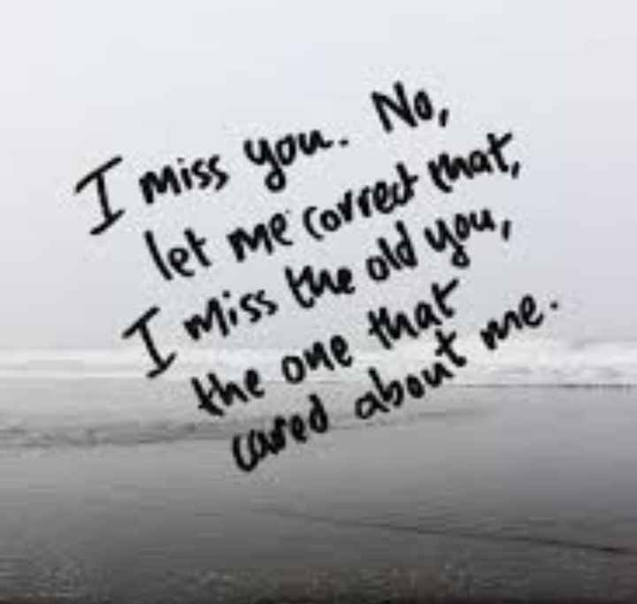 फोटू आले स्टेटस - I miss you . No , let me correct that , I miss the old you , the one that cared about me . - ShareChat