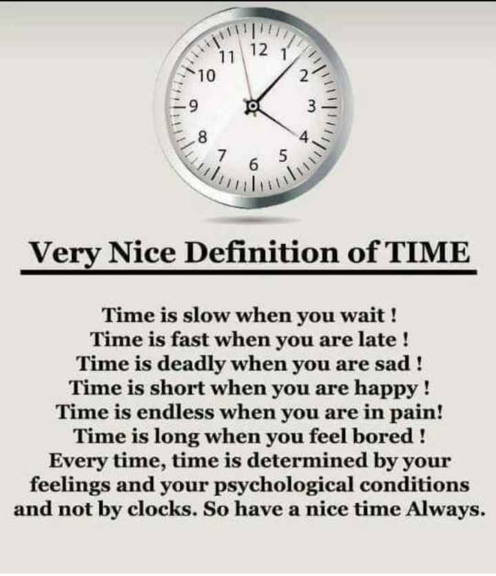 फोटू आले स्टेटस - 11 12 Very Nice Definition of TIME Time is slow when you wait ! Time is fast when you are late ! Time is deadly when you are sad ! Time is short when you are happy ! Time is endless when you are in pain ! Time is long when you feel bored ! Every time , time is determined by your feelings and your psychological conditions and not by clocks . So have a nice time Always . - ShareChat