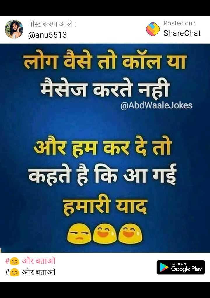 फोटो स्टेटस - पोस्ट करण आले : @ anu5513 Posted on : ShareChat लोग वैसे तो कॉल या मैसेज करते नही @ AbdWaale Jokes और हम कर दे तो कहते है कि आ गई हमारी याद GET IT ON _ _ # S और बताओ # S और बताओ Google Play - ShareChat