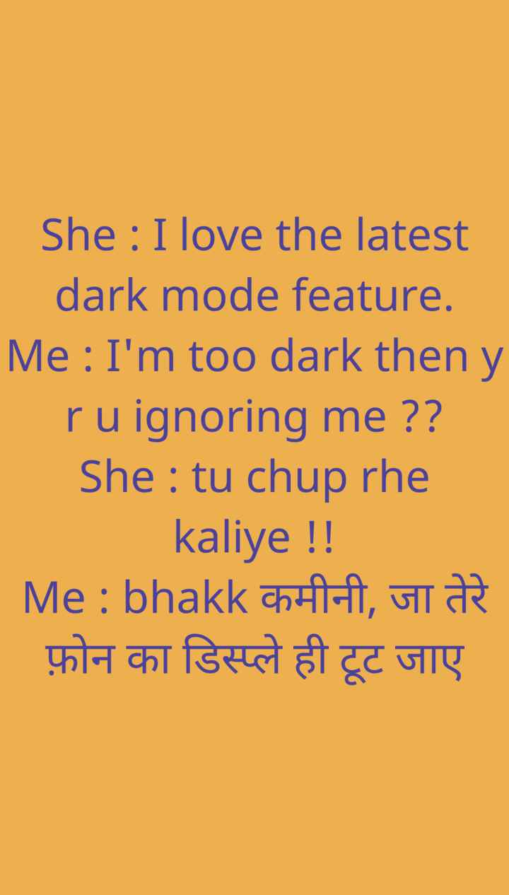 💑फ्रेंडज़ोन वाला प्यार - She : I love the latest dark mode feature . Me : I ' m too dark then y _ _ _ ru ignoring me ? ? She : tu chup rhe kaliye ! ! | Me : bhakk कमीनी , जा तेरे फ़ोन का डिस्प्ले ही टूट जाए - ShareChat