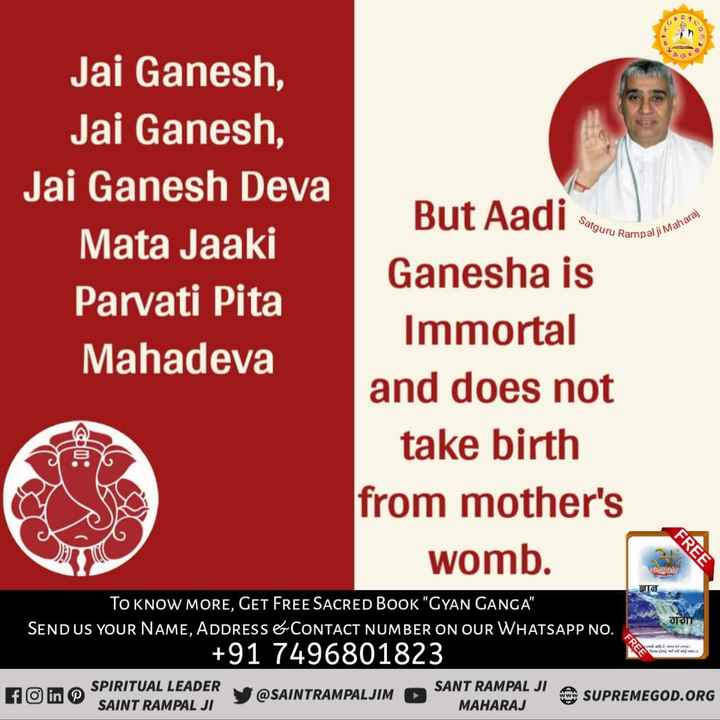 📚बच्चों की पढ़ाई - Jai Ganesh , Jai Ganesh , Jai Ganesh Deva Mata Jaaki Parvati Pita Mahadeva Satguru guru Rampal ji alji Maharaj But Aadi enou Ganesha is Immortal and does not take birth from mother ' s womb . FREE SIG गगा TO KNOW MORE , GET FREE SACRED BOOK GYAN GANGA SEND US YOUR NAME , ADDRESS & CONTACT NUMBER ON OUR WHATSAPP NO . + 91 7496801823 FREE YA SPIRITUAL LEADER SAINT RAMPAL JI @ SAINTRAMPALJIM SANT RAMPAL JIL SUPREMEGOD . ORG MAHARAJ - ShareChat