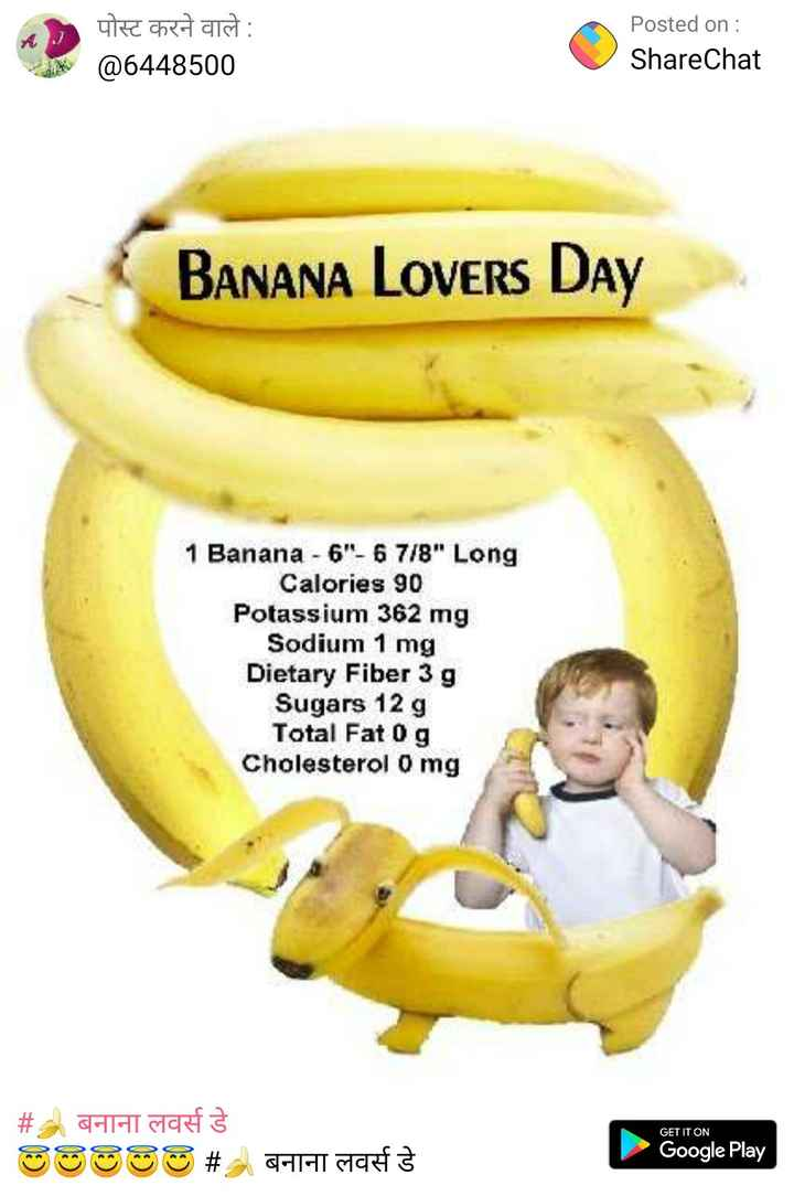 🍌 बनाना लवर्स डे - URE che ant : @ 6448500 Posted on : ShareChat BANANA Lovers Day 1 Banana - 6 - 6 7 / 8 Long Calories 90 Potassium 362 mg Sodium 1 mg Dietary Fiber 3 g Sugars 12 g Total Fat 0 g Cholesterol 0 mg GET IT ON # A HIT SORTS SOSSO # AHH Google Play - ShareChat