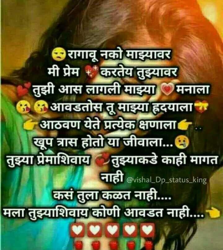 💕बावरे प्रेम हे - ' रागावू नको माझ्यावर ' मी प्रेम + करतेय तुझ्यावर तुझी आस लागली माझ्या मनाला ( आवडतोस तू माझ्या हृदयाला आठवण येते प्रत्येक क्षणाला खूप त्रास होतो या जीवाला . . . तुझ्या प्रेमाशिवाय तुझ्याकडे काही मागत नाही @ vishal _ Dp _ status _ king कसं तुला कळत नाही . . . . मला तुझ्याशिवाय कोणी आवडत नाही . . . . - ShareChat
