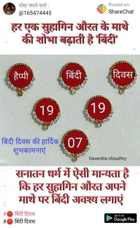 🔴 बिंदी दिवस - पोस्ट करने वाले : @ 165474445 Posted on : ShareChat हर एक सुहागिन औरत के माथे की शोभा बढ़ाती है ' बिंदी ' हैप्पी   बिंदी दिवस 19 19 बिंदी दिवस की हार्दिक 07 शुभकामनाएं Davendra choudhry सनातन धर्म में ऐसी मान्यता है । कि हर सुहागिन औरत अपने माथे पर बिंदी अवश्य लगाएं GET IT ON बिंदी दिवस बिंदी दिवस Google Play - ShareChat
