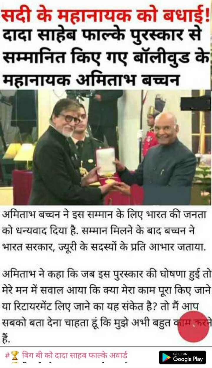 🏆 बिग बी को दादा साहब फाल्के अवार्ड - सदी के महानायक को बधाई ! दादा साहेब फाल्के पुरस्कार से सम्मानित किए गए बॉलीवुड के महानायक अमिताभ बच्चन अमिताभ बच्चन ने इस सम्मान के लिए भारत की जनता को धन्यवाद दिया है . सम्मान मिलने के बाद बच्चन ने भारत सरकार , ज्यूरी के सदस्यों के प्रति आभार जताया . अमिताभ ने कहा कि जब इस पुरस्कार की घोषणा हुई तो मेरे मन में सवाल आया कि क्या मेरा काम पूरा किए जाने या रिटायरमेंट लिए जाने का यह संकेत है ? तो मैं आप सबको बता देना चाहता हूं कि मुझे अभी बहुत काम करने # 2 बिग बी को दादा साहब फाल्के अवार्ड GET IT ON Google Play - ShareChat