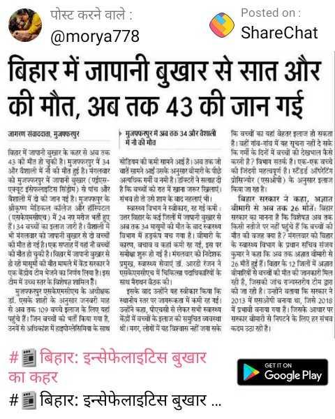 📰बिहार: इन्सेफेलाइटिस बुखार का कहर - Posted on : ShareChat पोस्ट करने वाले : @ morya778 बिहार में जापानी बुखार से सात और की मौत , अब तक 43 की जान गई जागरण संवाददाता , मुजफ्फरपुर • मुजफ्फरपुर में अब तक 34 और वैशात कि बच्चों का यहां बेहतर इलाज हो सकता में नी की मौत है । वहीं गवि - गांव में यह सूचना नहीं दे सके । बिहार में जापानी बुखार के कहर से अब तक कि गर्मी के दिनों में बच्चों की देखभाल कैसे 43 की मौत हो चुकी हैं । मुजफ्फरपुर में 34 सोडियम की कमी सामने आई है । अब तक जो करनी है ? विभाग सतर्क है । एक - एक वर और वैशाली में न की मौत हुई है । मंगलवार बातें सामने आई उसके अनुसार बीमारी के पीछे की जिंदगी महत्वपूर्ण है । स्टैंडर्ड ऑपरेटिंग को मुजफ्फरपुर में जापानी बुखार ( एएस - अत्यधिक गर्मी व नमी है । डॉक्टरों ने सलाह दी प्रोसियोर ( एसओपी ) के अनुसार इस एक्यूट सेफलाइटिस सिंग ) से पांच और है कि बच्चों को रात में खाना जरूर खिलाएं । किया जा रहा है । वैशाली में दो की जान गई है । मुजफ्फपुर के संभव हो तो उसे शाम के बाद नहलाएं भी । बिहार सरकार ने कहा , अज्ञात श्रीकण मेडिकल कॉलेज और हॉस्पिटल स्वास्थ्य विभाग ने स्वीकारा , स गई कमी । बीमारी से अब तक 26 मीन विहार , ( ए मसीएच ) में 24 नए मरीज भर्ती हुए उत्तर बिहार के कई जिलों में जापानी बुखार से सरकार का मानना है कि विशेष अव त । हैं । 34 बच्चों का इलाज जारी है । वैज्ञानी में अब तक 34 मासूमों की मौत के बाद स्वास्थ्य किसी नतीजे पर नहीं पहुंचे हैं कि बच्चों की मी मगर जापानी र । । । विभाग में हड़कंप मच गया है । बीमारी के पति की ज़र क्या है ? मैगलवार को विरार । की मौत हो गई है । एक सप्ताह में यह नौ बच्चों कारण , बचाव व कहां कमी रह गई . इस पर के स्वास्थ्य विभाग के प्रधान सचिव संजय की मौत हो चुकी है । विरार में जापानी बुखार से समीक्षा शुरू हो गई है । मंगलवार को निर्देशक कुमार ने कहा कि अब तक अज्ञात बीमारी से से ही मासूम की मौत मामले में केंद्र सरकार ने प्रमुख , स्वास्थ्य सेवाएं जं . आरडी रंजन ने 26 मौतें हुई हैं । विरार के 12 जिलों में अज्ञात एक केंद्रीय टीम भेजने का निर्णय लिया है । इस एसकेएमसीएच में चिकित्सा पदाधिकास्यिों के बीमारियों से बच्चों की मौत की जानकारी मिल म में उच्च स्तर के विशेषज्ञ शामिल हैं । साथ मैराथन बैठक की । | ही है , जिसक