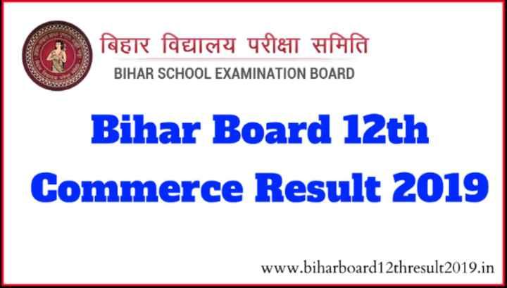 🔖 बिहार बोर्ड 12वीं रिजल्ट 2019 - बिहार विद्यालय परीक्षा समिति BIHAR SCHOOL EXAMINATION BOARD Bihar Board 12th Commerce Result 2019 www . biharboard12thresult2019 . in - ShareChat