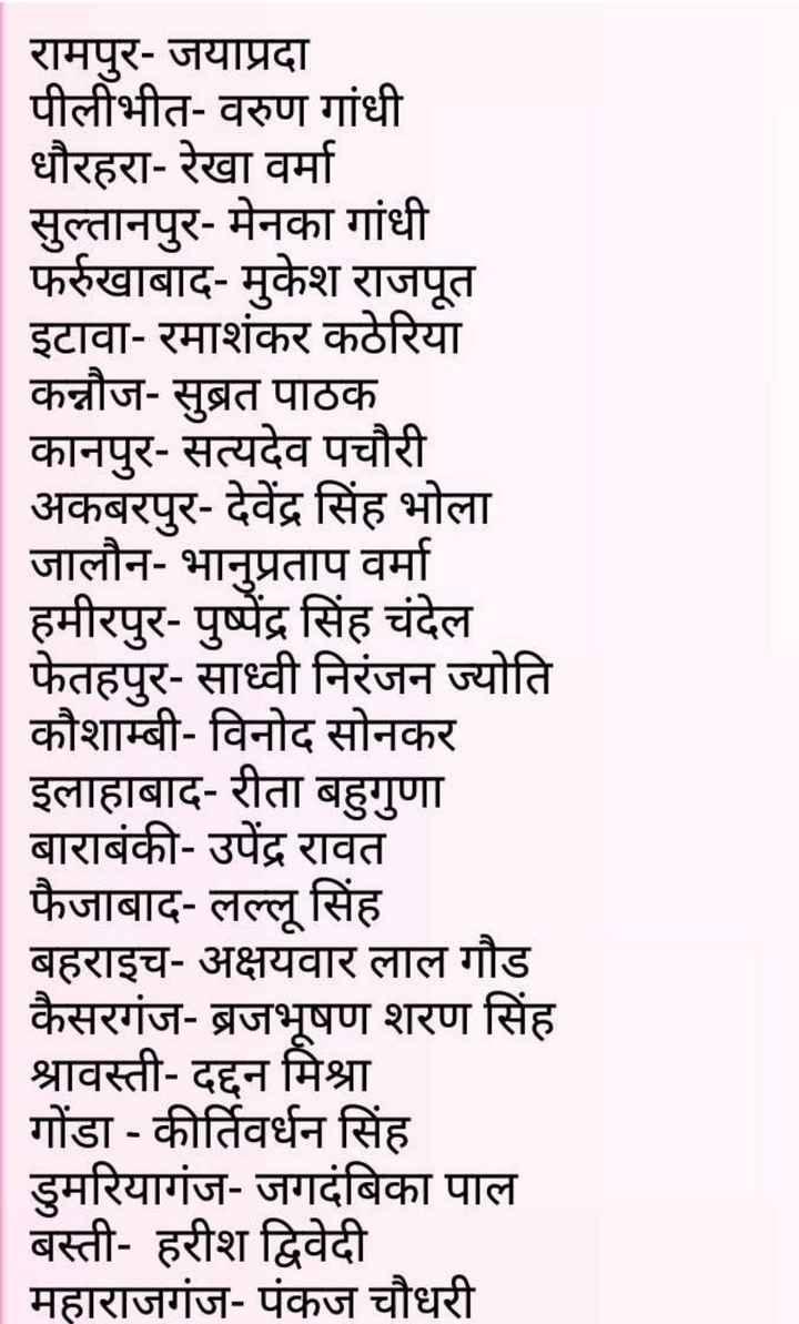 बीजेपी उम्मीदवारों की सूची जारी - रामपुर - जयाप्रदा पीलीभीत - वरुण गांधी धौरहरा - रेखा वर्मा सुल्तानपुर - मेनका गांधी फर्रुखाबाद - मुकेश राजपूत इटावा - रमाशंकर कठेरिया कन्नौज - सुब्रत पाठक कानपुर - सत्यदेव पचौरी अकबरपुर - देवेंद्र सिंह भोला जालौन - भानुप्रताप वर्मा हमीरपुर - पुष्पेंद्र सिंह चंदेल फेतहपुर - साध्वी निरंजन ज्योति कौशाम्बी - विनोद सोनकर इलाहाबाद - रीता बहुगुणा बाराबंकी - उपेंद्र रावत फैजाबाद - लल्लू सिंह बहराइच - अक्षयवार लाल गौड कैसरगंज - ब्रजभूषण शरण सिंह श्रावस्ती - दद्दन मिश्रा गोंडा - कीर्तिवर्धन सिंह डुमरियागंज - जगदंबिका पाल बस्ती - हरीश द्विवेदी | महाराजगंज - पंकज चौधरी - ShareChat