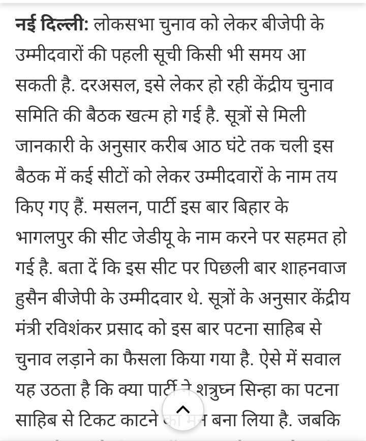 बीजेपी उम्मीदवारों की सूची - नई दिल्ली : लोकसभा चुनाव को लेकर बीजेपी के उम्मीदवारों की पहली सूची किसी भी समय आ सकती है . दरअसल , इसे लेकर हो रही केंद्रीय चुनाव समिति की बैठक खत्म हो गई है . सूत्रों से मिली जानकारी के अनुसार करीब आठ घंटे तक चली इस बैठक में कई सीटों को लेकर उम्मीदवारों के नाम तय किए गए हैं . मसलन , पार्टी इस बार बिहार के भागलपुर की सीट जेडीयू के नाम करने पर सहमत हो गई है . बता दें कि इस सीट पर पिछली बार शाहनवाज हुसैन बीजेपी के उम्मीदवार थे . सूत्रों के अनुसार केंद्रीय मंत्री रविशंकर प्रसाद को इस बार पटना साहिब से चुनाव लड़ाने का फैसला किया गया है . ऐसे में सवाल यह उठता है कि क्या पार्टी ने शत्रुघ्न सिन्हा का पटना साहिब से टिकट काटने बना लिया है . जबकि - ShareChat