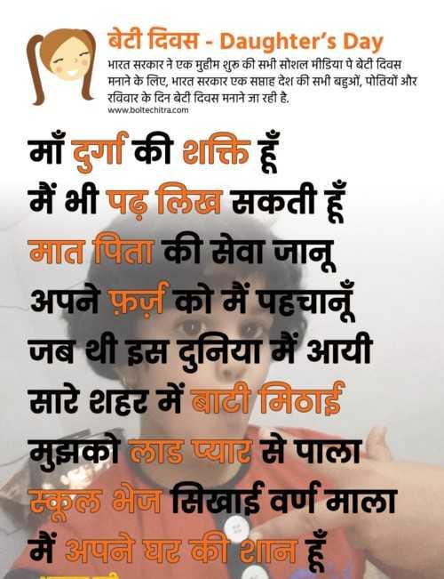 👩 बेटी दिवस😊 - बेटी दिवस - Daughter ' s Day भारत सरकार ने एक मुहीम शुरु की सभी सोशल मीडिया पे बेटी दिवस मनाने के लिए , भारत सरकार एक सप्ताह देश की सभी बहुओं , पोतियों और रविवार के दिन बेटी दिवस मनाने जा रही है . www . boltechitra . com माँ दुर्गा की शक्ति हूँ मैं भी पढ़ लिख सकती हूँ मात पिता की सेवा जानू अपने फ़र्ज़ को मैं पहचानूँ जब थी इस दुनिया में आयी मारे शहर में बाटी मिठाई | मुझको लाड प्यार से पाला । स्कूल भेज मिखाई वर्णमाला मैं अपने घर की शान हूँ - ShareChat