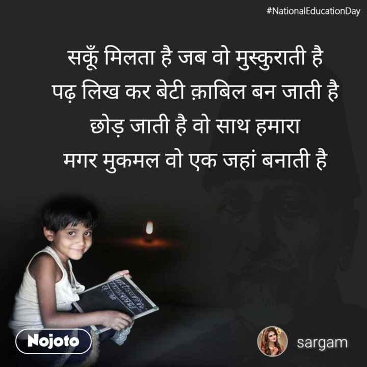 बेटी बचाओ - # National Education Day सकूँ मिलता है जब वो मुस्कुराती है पढ़ लिख कर बेटी क़ाबिल बन जाती है छोड़ जाती है वो साथ हमारा मगर मुकमल वो एक जहां बनाती है Nojoto sargam - ShareChat