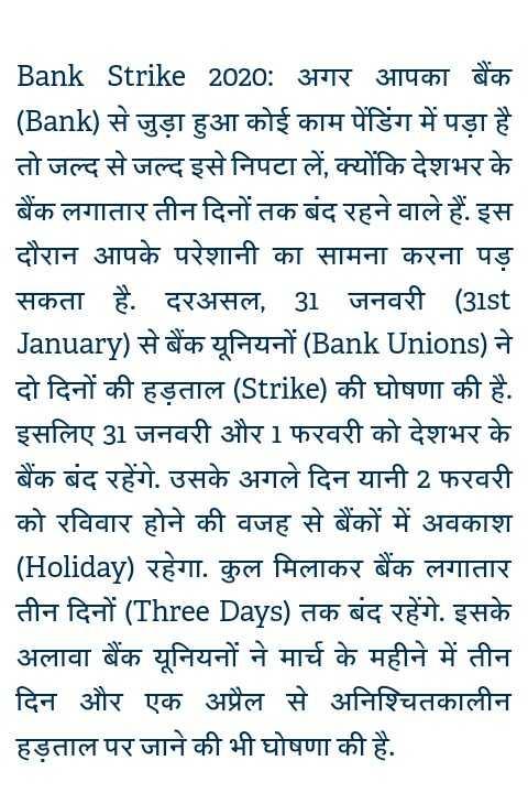 🔒बैंक बंद❌ - _ _ Bank Strike 2020 : अगर आपका बैंक ( Bank ) से जुड़ा हुआ कोई काम पेंडिंग में पड़ा है तो जल्द से जल्द इसे निपटा लें , क्योंकि देशभर के बैंक लगातार तीन दिनों तक बंद रहने वाले हैं . इस दौरान आपके परेशानी का सामना करना पड़ सकता है . दरअसल , 31 जनवरी ( 31st _ January ) से बैंक यूनियनों ( Bank Unions ) ने दो दिनों की हड़ताल ( Strike ) की घोषणा की है . इसलिए 31 जनवरी और 1 फरवरी को देशभर के बैंक बंद रहेंगे . उसके अगले दिन यानी 2 फरवरी को रविवार होने की वजह से बैंकों में अवकाश ( Holiday ) रहेगा . कुल मिलाकर बैंक लगातार तीन दिनों ( Three Days ) तक बंद रहेंगे . इसके अलावा बैंक यूनियनों ने मार्च के महीने में तीन दिन और एक अप्रैल से अनिश्चितकालीन हड़ताल पर जाने की भी घोषणा की है . - ShareChat