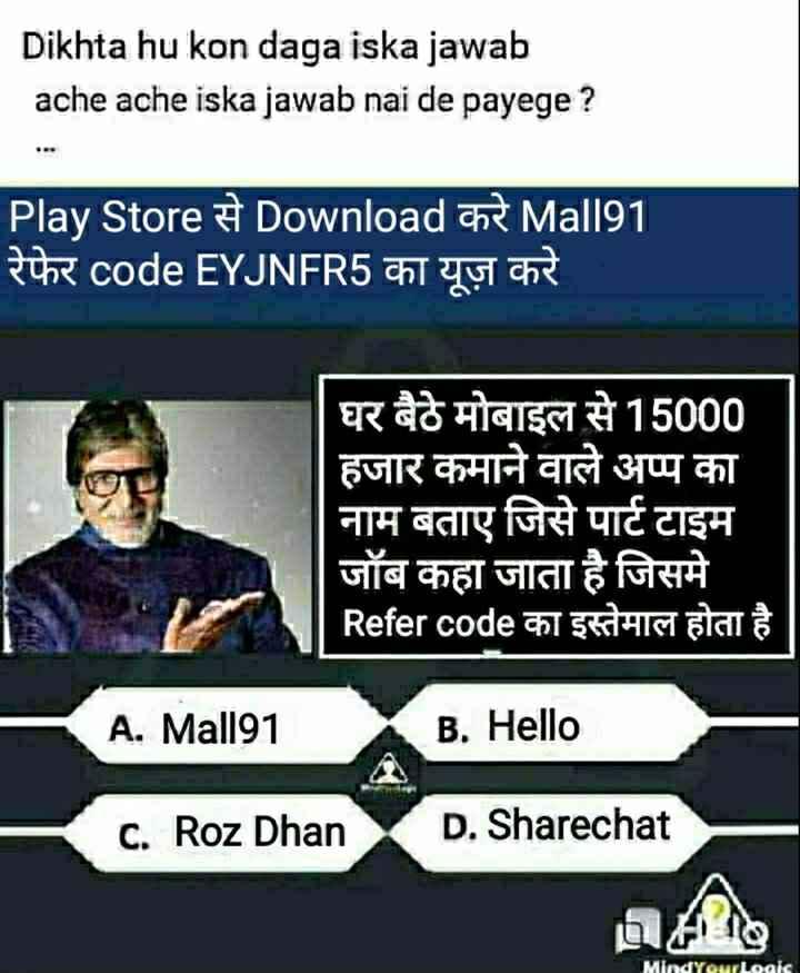 😛बोर हो रहे क्या❓ - Dikhta hu kon daga iska jawab ache ache iska jawab nai de payege ? Play Store Download ce Mall91 रेफेर code EYJNFR5 का यूज़ करे घर बैठे मोबाइल से 15000 हजार कमाने वाले अप्प का नाम बताए जिसे पार्ट टाइम जॉब कहा जाता है जिसमे Refer code का इस्तेमाल होता है A . Mall91 B . Hello C . Roz Dhan D . Sharechat MindYourlogis - ShareChat