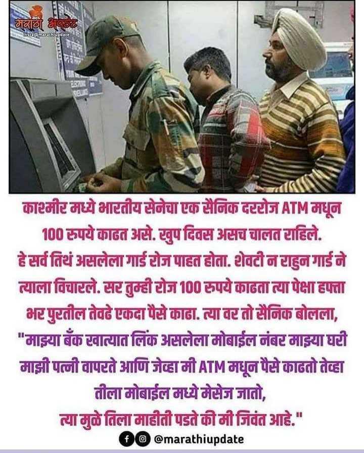 🗞ब्रेकिंग न्यूज - भाबाट អ្នកកាសធde काश्मीर मध्ये भारतीय सेनेचा एक सैनिक दररोज ATM मधून 100 रुपये काढत असे . खुप दिवस असच चालत राहिले . हे सर्व तिथं असलेला गार्ड रोज पाहत होता . शेवटी न राहुन गार्ड ने त्याला विचारले . सर तुम्ही रोज 100 रुपये काढता त्या पेक्षा हफ्ता भर पुरतील तेवढे एकदा पैसे काढा . त्या वर तो सैनिक बोलला , माझ्या बँक खात्यात लिंक असलेला मोबाईल नंबर माझ्या घरी माझी पत्नी वापरते आणि जेव्हा मी ATM मधून पैसे काढतो तेव्हा तीला मोबाईल मध्ये मेसेज जातो , त्या मुळे तिला माहीती पडते की मी जिवंत आहे . @ marathiupdate - ShareChat